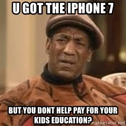 Confused Bill Cosby  - U got the iphone 7 But you dont help pay for your kids education?