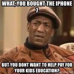 Confused Bill Cosby  - What, you bought the iphone 7 But you dont want to help pay for your kids education?