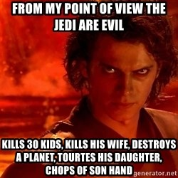 Anakin Skywalker - From MY POINT of view the jedi are evil Kills 30 Kids, kills his wife, DESTROYS a planet, tourtes his daughter, chops OF son hand