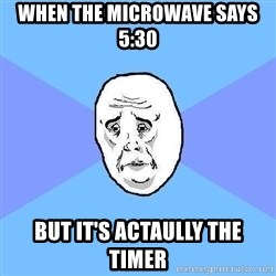 Okay Guy - WHEN THE MICROWAVE SAYS 5:30 BUT IT'S ACTAULLY THE TIMER