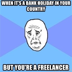 Okay Guy - when it's a bank holiday in your country but you're a freelancer