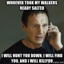 taken meme - Whoever took my walkers ready salted i will hunt you down, i will find you, and i will killyou