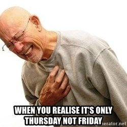 Old Man Heart Attack -  when you realise it's only Thursday not Friday