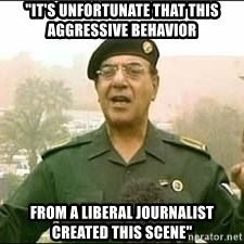 """Baghdad Bob - """"It's unfortunate that this aggressive behavior from a liberal journalist created this scene"""""""