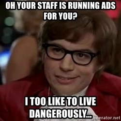 Austin Power - oh your staff is running ads for you? i too like to live dangerously...