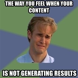 Sad Face Guy - THE WAY YOU FEEL WHEN YOUR CONTENT   IS NOT GENERATING RESULTS