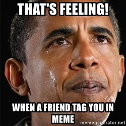 Obama Crying - That's feeling! When a friend tag you in meme