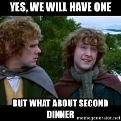 What about second breakfast? - Yes, we will have one but what about second dinner