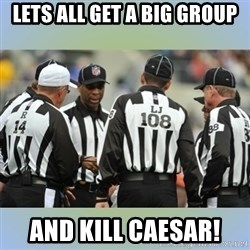 NFL Ref Meeting - lets all get a big group and kill caesar!