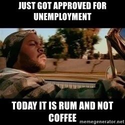 Ice Cube- Today was a Good day - Just got approved for uNemploymenT  Today it is rum and not coffee
