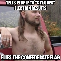 """Stereotypical Redneck - Tells people to """"get over"""" election results Flies the confederate flag"""