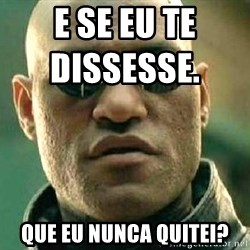 What if I told you / Matrix Morpheus - E se eu te dissesse.                   Que eu nunca QUITEI?