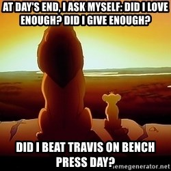 simba mufasa - At day's End, i ask myself: did i love enough? Did i give enough? Did i beat travis on bench press day?