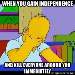 Homer Facepalm - When you gain independence And kill everyone around you immediately