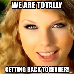 Taylor Swift - We are Totally Getting back together!