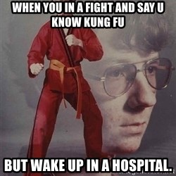 PTSD Karate Kyle - When you in a fight and say u know kung fu but wake up in a hospital.