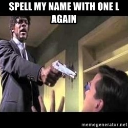 Say what again - spell my name with one L again