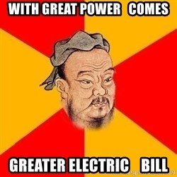 Wise Confucius - with great power   comes greater ELECTRIC    bill