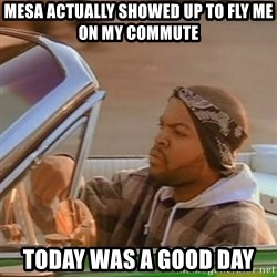 Good Day Ice Cube - MesA actually showed up to fly me on my commute Today was a good day