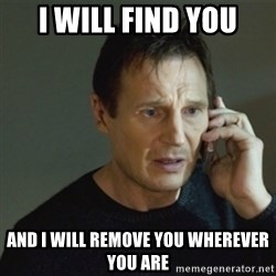 taken meme - I will find you and i will remove you wherever you are