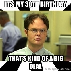 Dwight from the Office - IT'S MY 30TH BIRTHDAY  THAT'S KIND OF A BIG DEAL