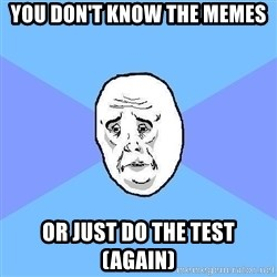 Okay Guy - You don't know the memes or just do the test (again)