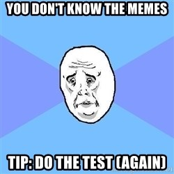 Okay Guy - you don't know the memes Tip: Do the test (again)