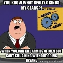 What really grinds my gears - You know what really grinds my gears?! When you can kill armies of men but cant kill a king without going insane