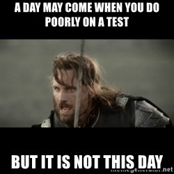 But it is not this Day ARAGORN - A day may come when you do poorly on a test But it is not this day