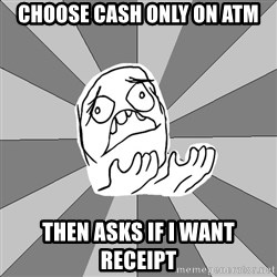 Whyyy??? - Choose cash only on ATM Then ASKS if I want receipt