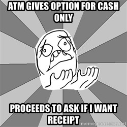 Whyyy??? - Atm GIVES option for cash only Proceeds to ask if I want receipt