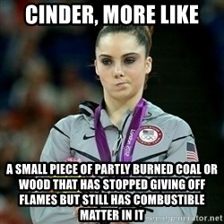 McKayla Maroney Not Impressed - Cinder, more like a small piece of partly burned coal or wood that has stopped giving off flames but still has combustible matter in it
