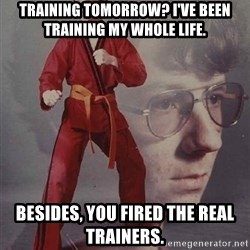 PTSD Karate Kyle - Training tomorrow? I've been training my whole life.  besides, you fired the real trainers.