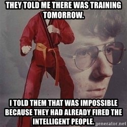 PTSD Karate Kyle - they told me there was training tomorrow. I told them that was impossible because they had already fired the intelligent people.