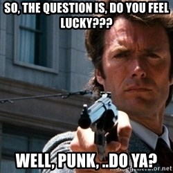 Dirty Harry - So, the question is, do you feel lucky??? Well, Punk, ..Do Ya?