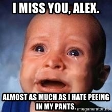 Very Sad Kid - I miss you, Alex. Almost as much as I hate peeing in my pants.