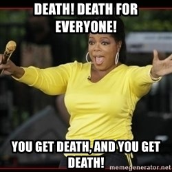 Overly-Excited Oprah!!!  - death! death for everyone! you get death, and you get death!
