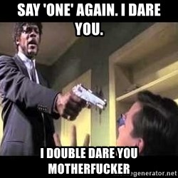 Say what again - SAY 'ONE' AGAIN. I DARE YOU. I DOUBLE DARE YOU MOTHERFUCKER