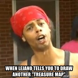 """Antoine Dodson -  When lejano tells you to draw anOther """"treasure map"""""""