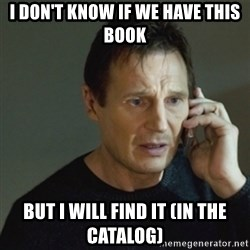 taken meme - i don't know if we have this book but i will find it (in the catalog)