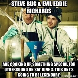 breaking bad - STEVE BUG & Evil Eddie Richards are cooking up something special for othersound on sat june 3. this one's going to be legendary.