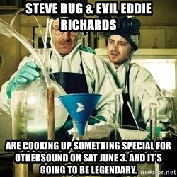 breaking bad - steve bug & evil eddie richards ARE COOKING UP SOMETHING SPECIAL FOR OTHERSOUND ON SAT JUNE 3. and it's GOING TO BE LEGENDARY.