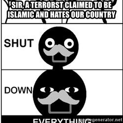 Shut Down Everything - SIr, a terrorst claimed to be islamic and hates our country