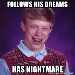 Bad Luck Brian - follows his dreams has nightmare
