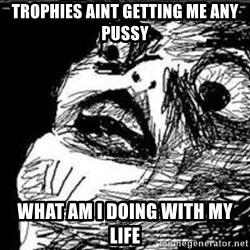 Omg Rage Guy - trophies aint getting me any pussy what am i doing with my life