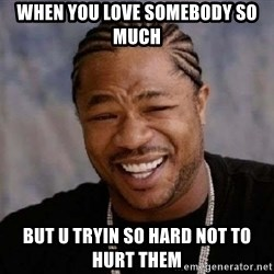 Xibithappy - When you love somebody so much But u tryin so hard not to hurt them