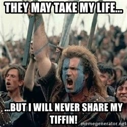Brave Heart Freedom - They may take my life... ...but i will never share my tiffin!