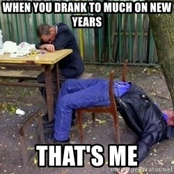 drunk - When you drank to much on new years that's me