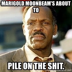 I'm Getting Too Old For This Shit - Marigold moonbeam's about to  Pile on the shit.