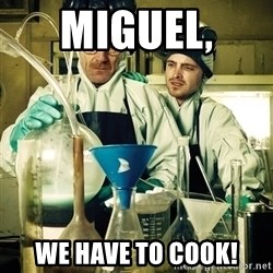 breaking bad - MIGUEL,  We have to cook!